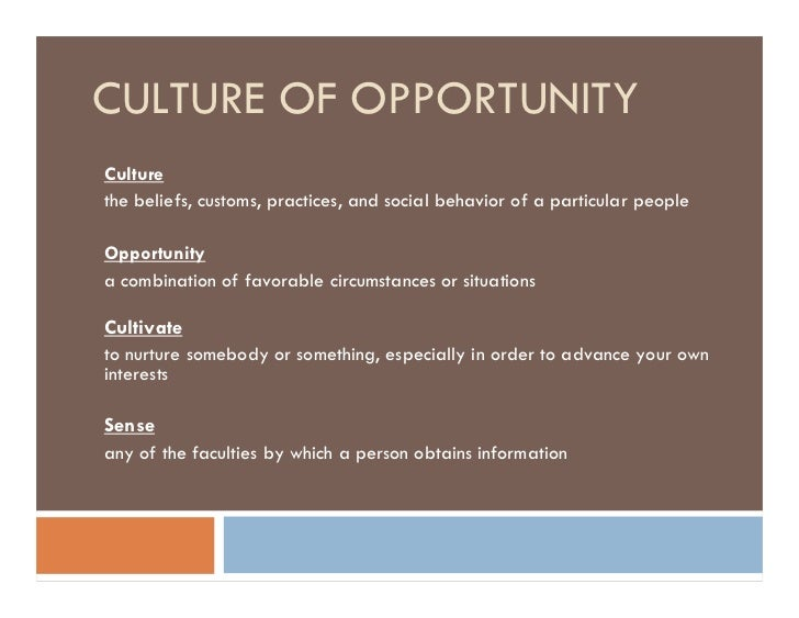 CULTURE OF OPPORTUNITY Culture the beliefs, customs, practices, and social behavior of a particular people  Opportunity a ...