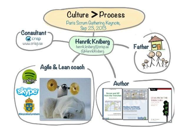 Culture  Consultant www.crisp.se  >    Process   Paris Scrum Gathering Keynote, Sep 23, 2013   Henrik Kniberg  Father  hen...