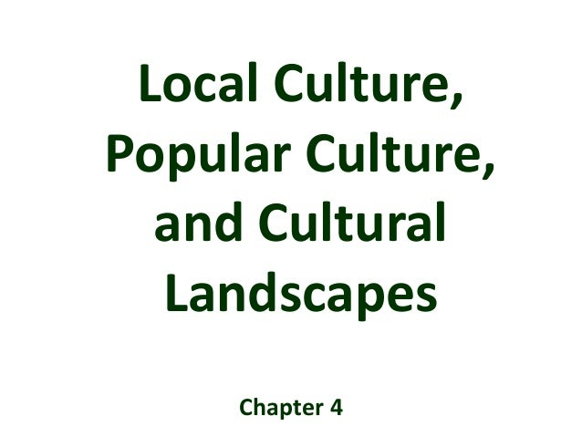Local Culture, Popular Culture, and Cultural Landscapes Chapter 4
