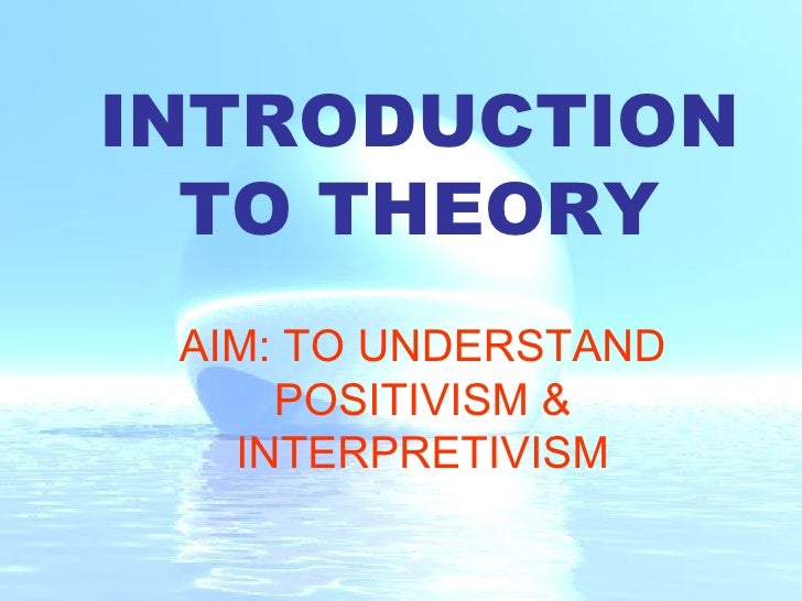 INTRODUCTION TO THEORY AIM: TO UNDERSTAND POSITIVISM & INTERPRETIVISM