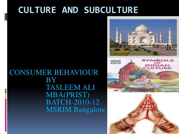 CULTURE AND SUBCULTURECONSUMER BEHAVIOUR       BY       TASLEEM ALI       MBA(PRIST)       BATCH-2010-12       MSRIM Banga...