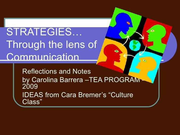STRATEGIES…  Through the lens of Communication   Reflections and Notes  by Carolina Barrera –TEA PROGRAM – 2009  IDEAS fro...