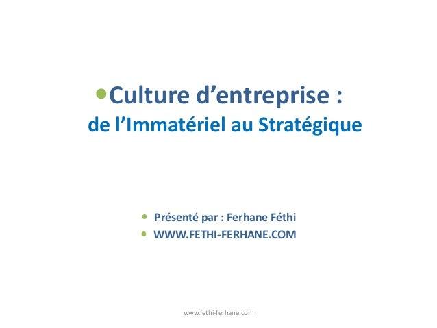 Culture d'entreprise : de l'Immatériel au Stratégique  Présenté par : Ferhane Féthi  WWW.FETHI-FERHANE.COM www.fethi-fe...
