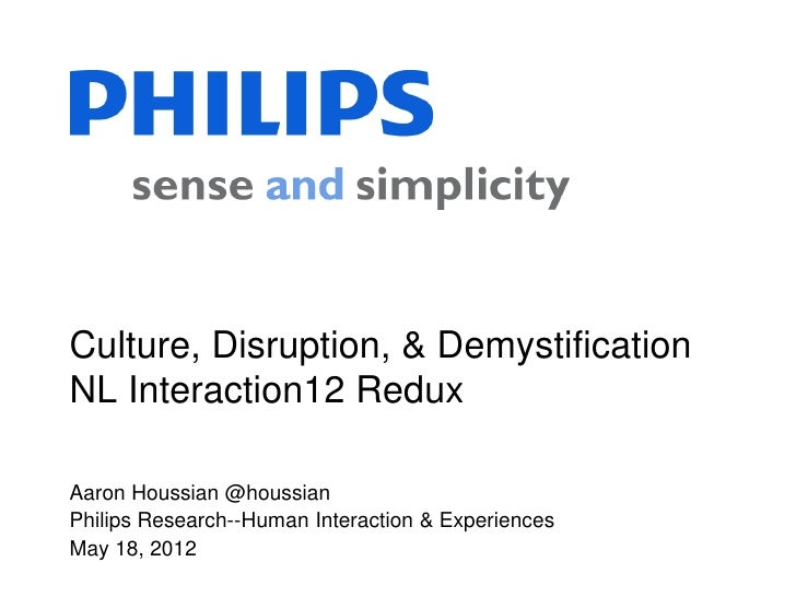 Culture, Disruption, & DemystificationNL Interaction12 ReduxAaron Houssian @houssianPhilips Research--Human Interaction & ...