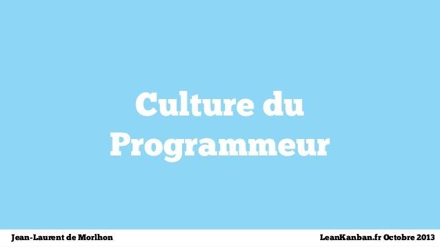 Culture du Programmeur Jean-Laurent de Morlhon LeanKanban.fr Octobre 2013