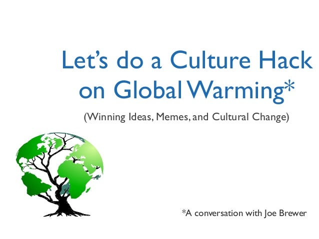 Let's do a Culture Hack on Global Warming* (Winning Ideas, Memes, and Cultural Change) *A conversation with Joe Brewer