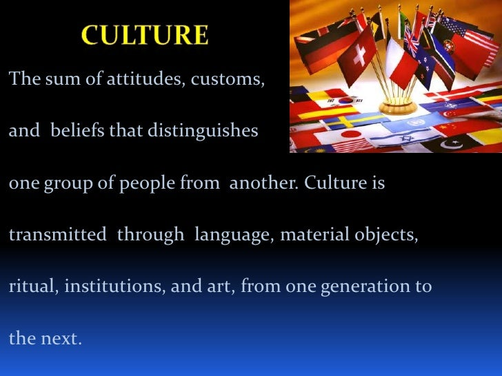 Culture<br />The sum of attitudes, customs,<br />and  beliefs that distinguishes<br />one group of people from  another. C...