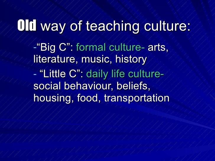 """Old  way of teaching culture: <ul><li>"""" Big C"""":  formal culture-  arts, literature, music, history </li></ul><ul><li>"""" Lit..."""