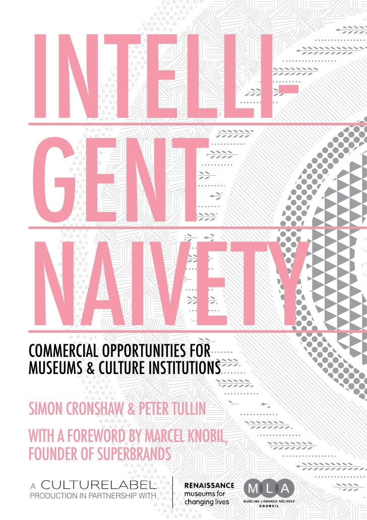 INTELLI-GENTnaivetyCommercial Opportunities forMuseums & Culture InstitutionsSIMON CRONSHAW & PETER TULLINWITH A FOREWORD ...
