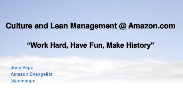 "Culture and Lean Management @ Amazon.com ""Work Hard, Have Fun, Make History"" José Papo Amazon Evangelist @josepapo"