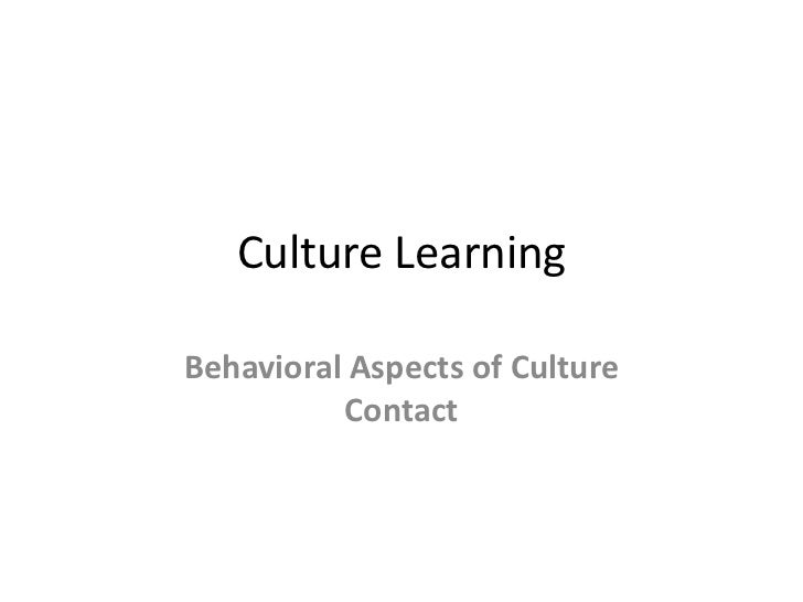 Culture LearningBehavioral Aspects of Culture          Contact
