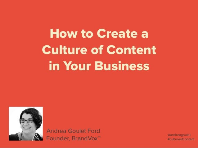 How to Create a  Culture of Content in Your Business Andrea Goulet Ford Founder, BrandVox™ @andreagoulet #cultureofcontent