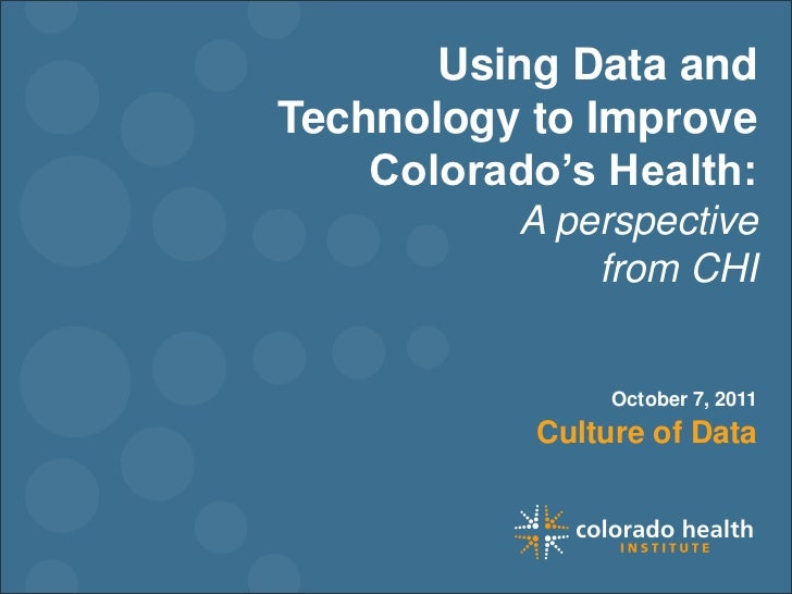 Using Data and Technology to Improve Colorado's Health: A perspective <br />from CHI<br />October 7, 2011<br />Culture of ...