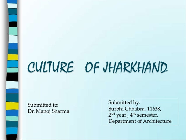 CULTURE OF JHARKHANDSubmitted to:      Submitted by:Dr. Manoj Sharma   Surbhi Chhabra, 11638,                   2nd year ,...