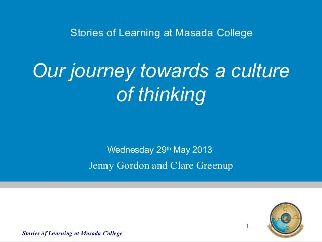 Stories of Learning at Masada College1Our journey towards a cultureof thinkingWednesday 29thMay 2013Stories of Learning at...