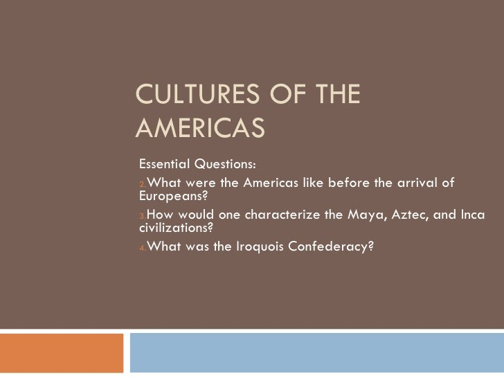 CULTURES OF THE AMERICAS <ul><li>Essential Questions: </li></ul><ul><li>What were the Americas like before the arrival of ...