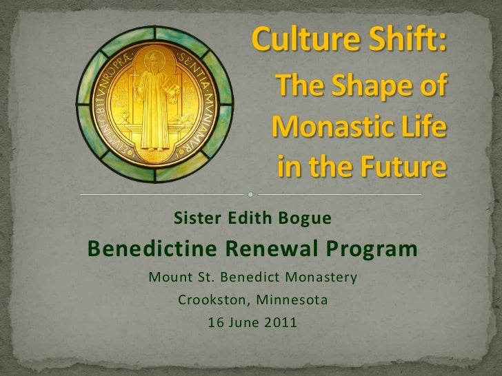 Culture Shift:The Shape of  Monastic Life in the Future<br />Sister Edith Bogue<br />Benedictine Renewal Program<br />Moun...