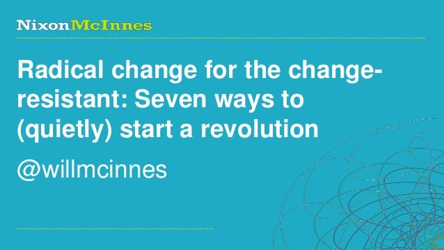 Radical change for the change-resistant: Seven ways to(quietly) start a revolution@willmcinnesPage 1 | Social Business Pio...
