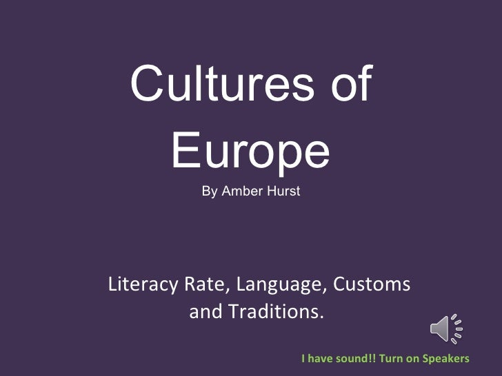 Cultures of Europe By Amber Hurst Literacy Rate, Language, Customs and Traditions.  I have sound!! Turn on Speakers