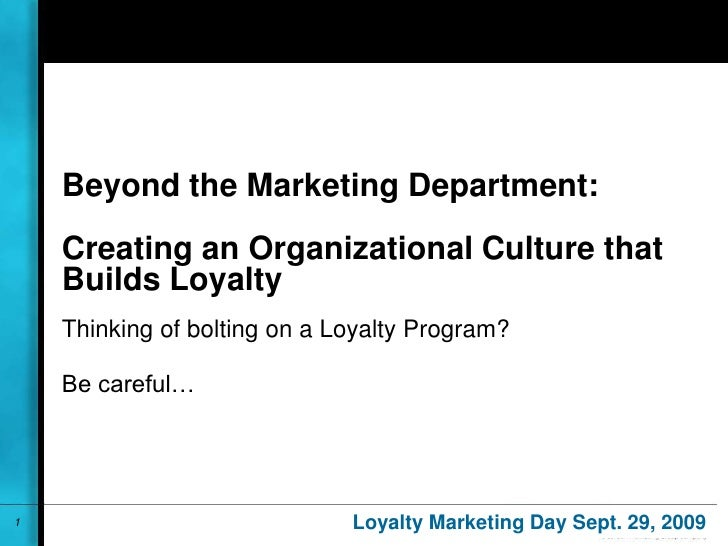 Beyond the Marketing Department:Creating an Organizational Culture that Builds Loyalty<br />Thinking of bolting on a Loyal...