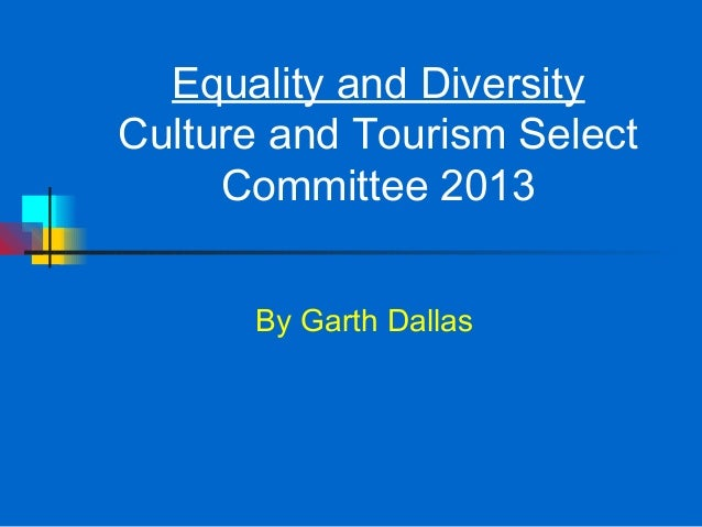 Equality and DiversityCulture and Tourism Select     Committee 2013      By Garth Dallas