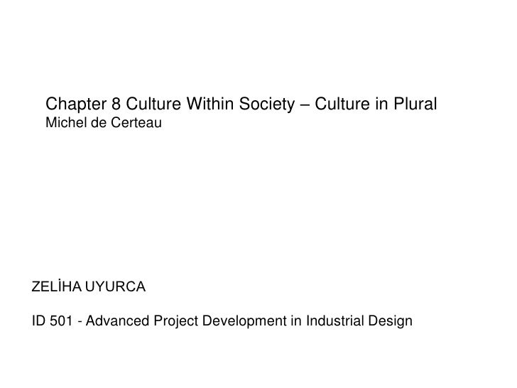 Chapter 8 Culture Within Society – Culture in Plural  Michel de CerteauZELİHA UYURCAID 501 - Advanced Project Development ...