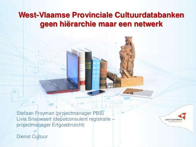 1 West-Vlaamse Provinciale Cultuurdatabanken geen hiërarchie maar een netwerk Stefaan Froyman (projectmanager PBS) Livia S...