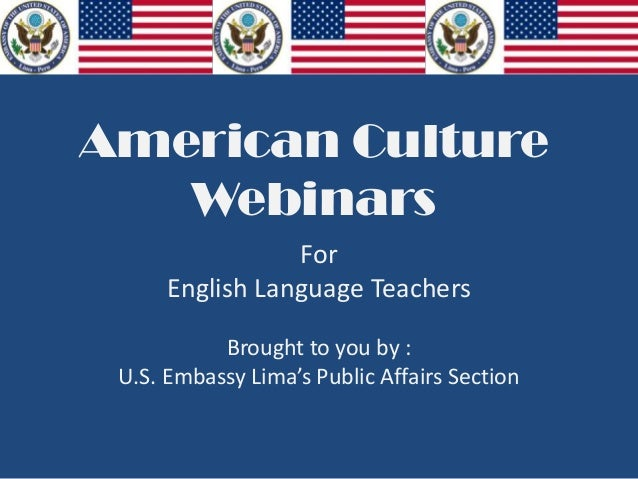 American Culture   Webinars                 For      English Language Teachers           Brought to you by : U.S. Embassy ...