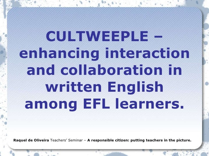 CULTWEEPLE – enhancing interaction and collaboration in written English among EFL learners. Raquel de Oliveira  Teachers' ...