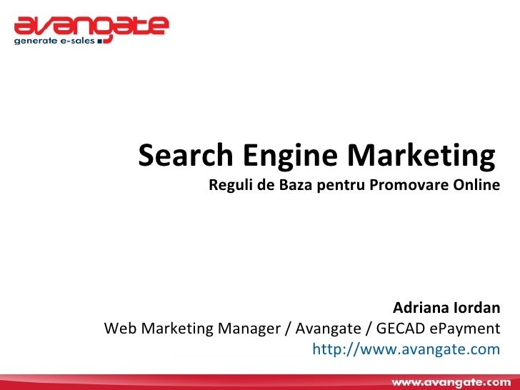 Search Engine Marketing   Reguli de Baza pentru Promovare Online Adriana Iordan Web Marketing Manager / Avangate / GECAD e...
