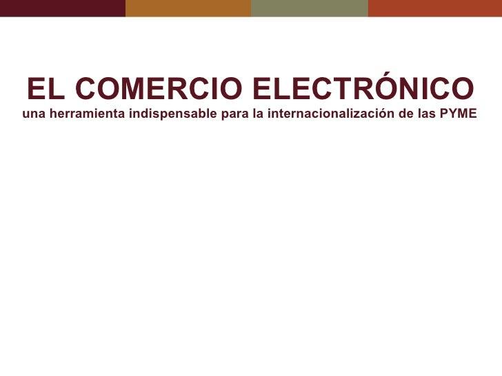 EL COMERCIO ELECTRÓNICO una herramienta indispensable para la internacionalización de las PYME