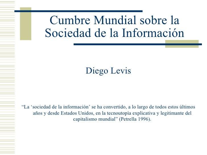 """Cumbre Mundial sobre la Sociedad de la Información <ul><li>Diego Levis </li></ul><ul><li>"""" La 'sociedad de la información'..."""