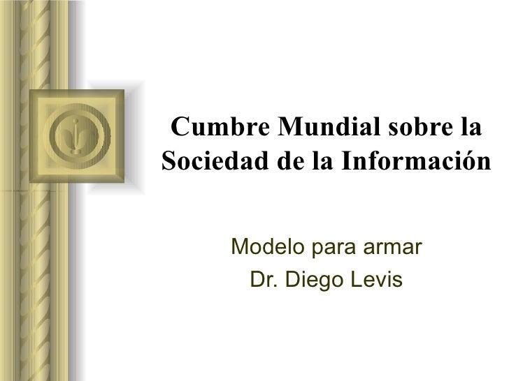 Cumbre Mundial sobre la Sociedad de la Información Modelo para armar Dr. Diego Levis <ul><li>Esta presentación llevará pro...