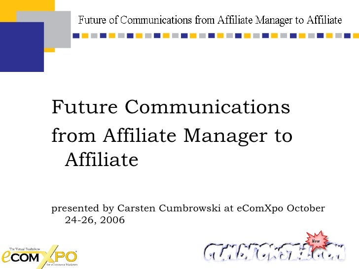 <ul><li>Future Communications  </li></ul><ul><li>from Affiliate Manager to Affiliate </li></ul><ul><li>presented by Carste...
