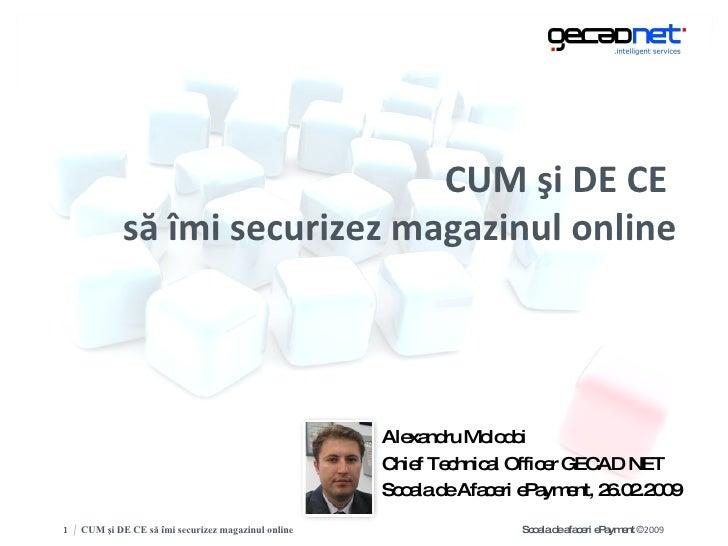 CUM  ş i DE CE  s ă   î mi securizez magazinul online <ul><li>Alexandru Molodoi </li></ul><ul><li>Chief Technical Officer ...