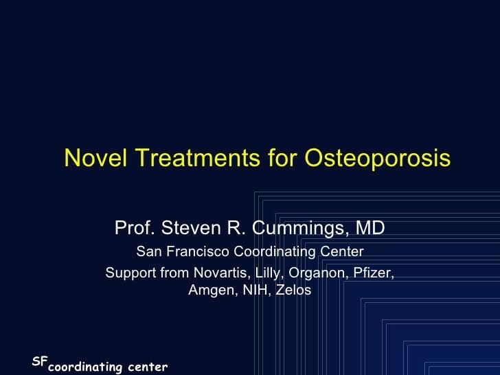 Novel Treatments for Osteoporosis Prof. Steven R. Cummings, MD San Francisco Coordinating Center Support from Novartis, Li...