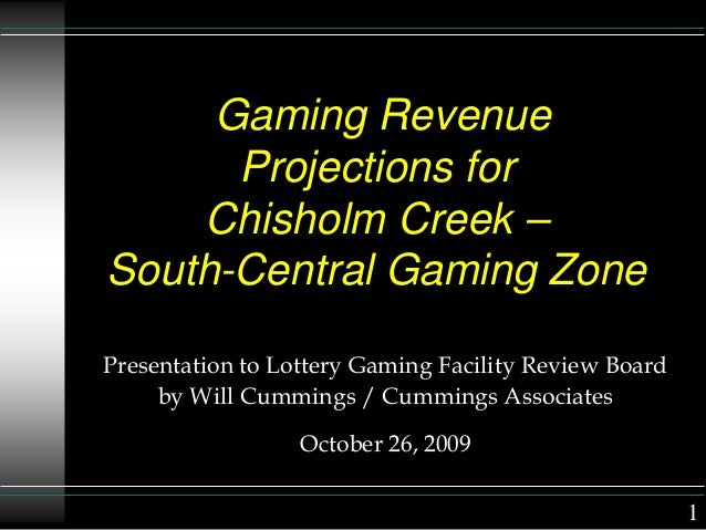 Gaming Revenue Projections for Chisholm Creek – South-Central Gaming Zone Presentation to Lottery Gaming Facility Review B...