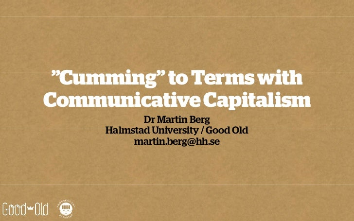 """""""Cumming"""" to Terms withCommunicative Capitalism            Dr Martin Berg     Halmstad University / Good Old          mart..."""