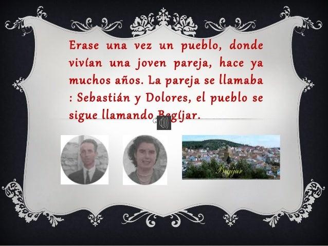 Erase una vez un pueblo, donde vivían una joven pareja, hace ya muchos años. La pareja se llamaba : Sebastián y Dolores, e...