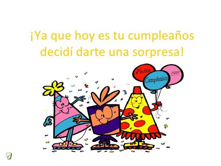¡Ya que hoy es tu cumpleaños decidí darte una sorpresa!