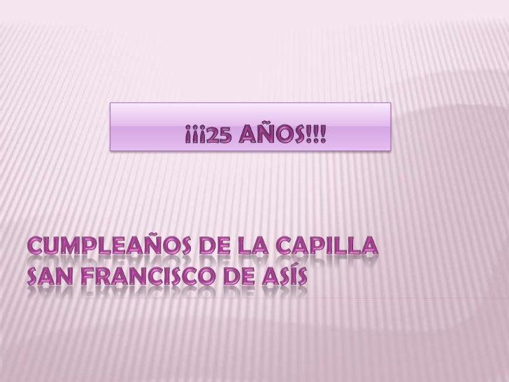 ¡¡¡25 AÑOS!!!<br />CUMPLEAÑOS DE LA CAPILLA SAN FRANCISCO DE ASÍS<br />