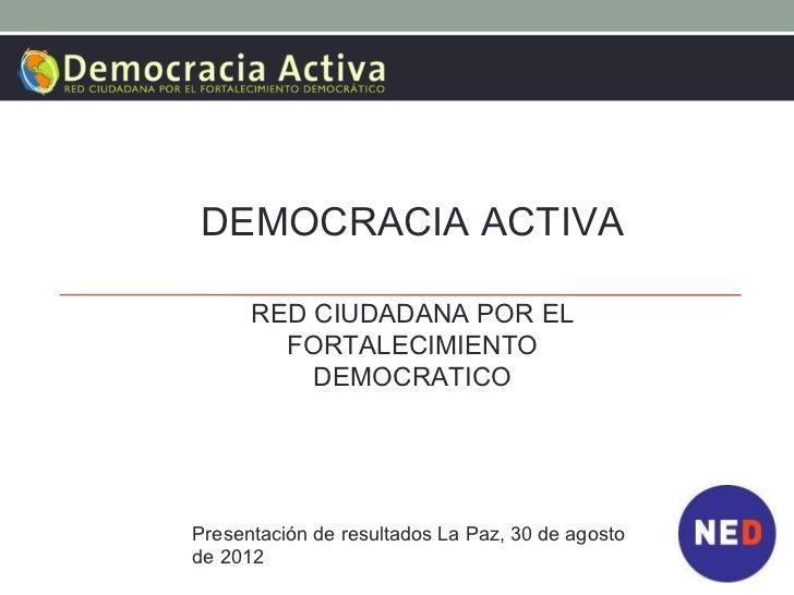 DEMOCRACIA ACTIVA      RED CIUDADANA POR EL        FORTALECIMIENTO          DEMOCRATICOPresentación de resultados La Paz, ...