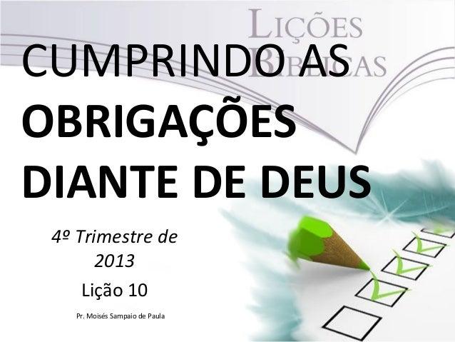 CUMPRINDO AS OBRIGAÇÕES DIANTE DE DEUS 4º Trimestre de 2013 Lição 10 Pr. Moisés Sampaio de Paula