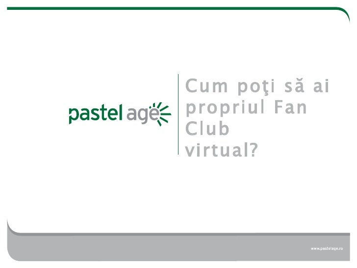 Cum po ţi să ai propriul Fan Club virtual ?