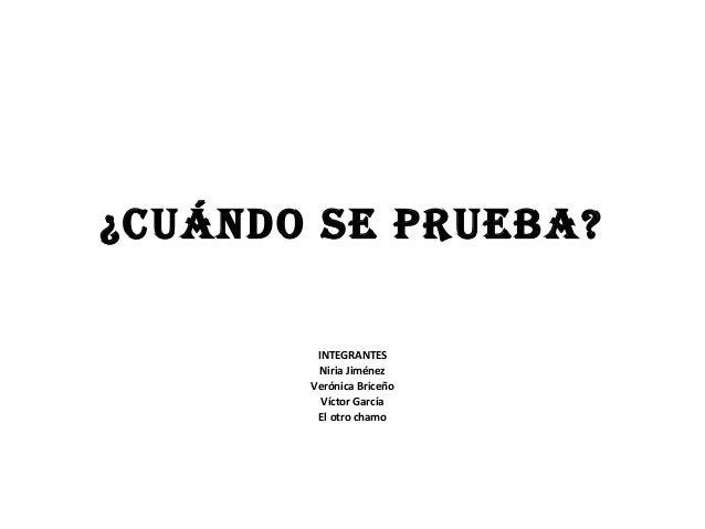 ¿Cuándo SE PRuEBA? INTEGRANTES Niria Jiménez Verónica Briceño Víctor García El otro chamo