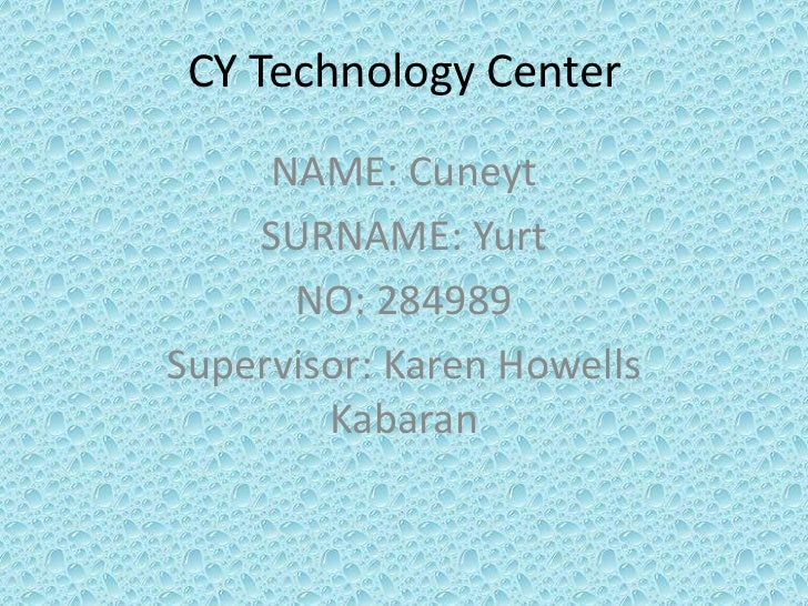 CY Technology Center     NAME: Cuneyt    SURNAME: Yurt      NO: 284989Supervisor: Karen Howells        Kabaran