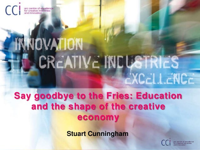 Say goodbye to the fries: Higher education and the creative economy - D Prof. Stuart Cunningham