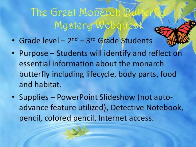 The Great Monarch Butterfly          Mystery Webquest• Grade level – 2nd – 3rd Grade Students• Purpose – Students will ide...