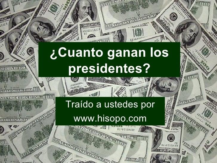 ¿Cuanto ganan los presidentes? Traído a ustedes por www.hisopo.com