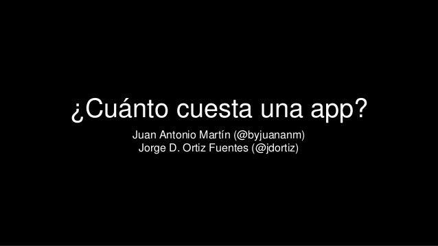 ¿Cuánto cuesta una app? Juan Antonio Martín (@byjuananm) Jorge D. Ortiz Fuentes (@jdortiz)